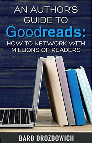 An Author's Guide to Goodreads by Barb Drozdowich