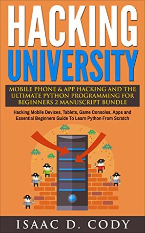 Hacking University: Mobile Phone & App Hacking & The Ultimate Python Programming For Beginners 2 Manuscript Bundle: Hacking Mobile Devices, Consoles, Apps ... (Hacking Freedom and Data Driven Book 6)