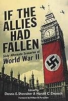 If the Allies Had Fallen: Sixty Alternate Scenarios of WW2
