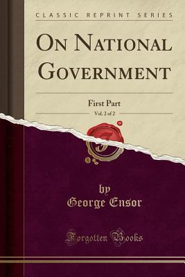 On National Government, Vol. 2 of 2: First Part (Classic Reprint)