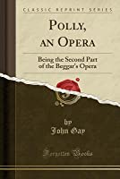 Polly, an Opera: Being the Second Part of the Beggar's Opera (Classic Reprint)