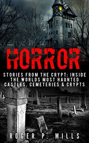Horror: Stories From The Crypt: Inside The Worlds Most Haunted Castles, Cemeteries & Crypts (True Horror Stories Book 1)