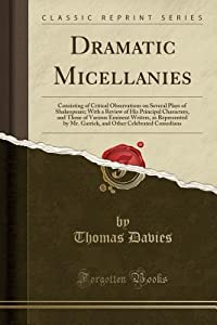 Dramatic Micellanies: Consisting of Critical Observations on Several Plays of Shakespeare; With a Review of His Principal Characters, and Those of Various Eminent Writers, as Represented by Mr. Garrick, and Other Celebrated Comedians