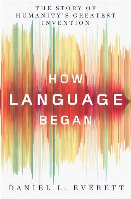 How Language Began by Daniel L Everett