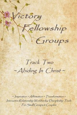 Victory Fellowship Groups - Track Two - Abiding in Christ: Love & Serve God - Love & Support Others. Relationship Workbooks & Discipleship Tools for Small Groups & Couples