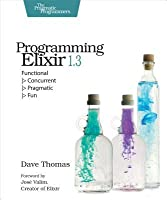 Programming Elixir 1.3: Functional > Concurrent > Pragmatic > Fun