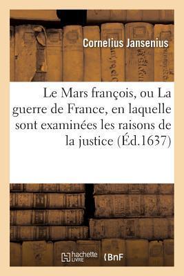 Le Mars Franaois, Ou La Guerre de France, En Laquelle Sont Examina(c)Es Les Raisons de La Justice Jansenius-C