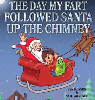The Day My Fart Followed Santa Up the Chimney by Ben   Jackson