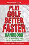 Play Golf Better Faster Handbook: The Little Golf Bag Book for Big Results Fast