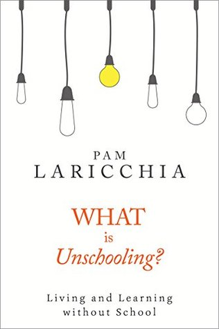 What is Unschooling?: Living and Learning without School