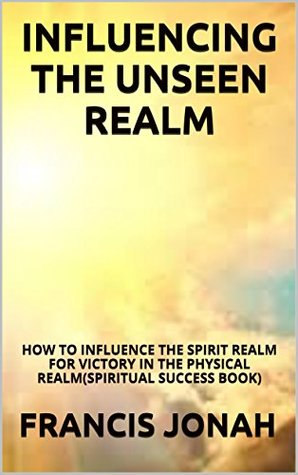 Influencing The Unseen Realm: How to Influence The Spirit