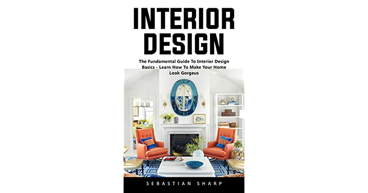 Interior Design: The Fundamental Guide To Interior Design Basics   Learn  How To Make Your Home Look Gorgeus! By Sebastian Sharp