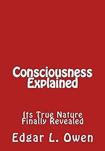 Consciousness Explained: Its True Nature Finally Revealed