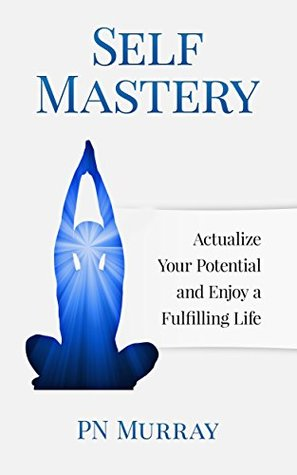 Self-Mastery: Actualize Your Potential and Enjoy a Fulfilling Life