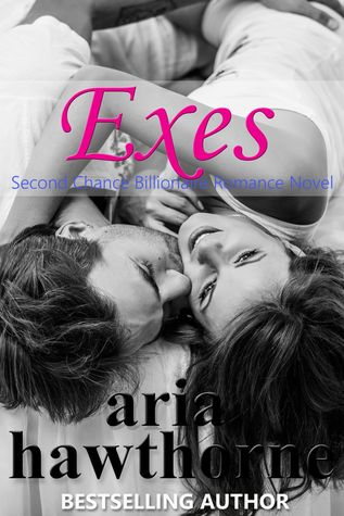 Exes - A Second Chance Billionaire Romance Novel by Aria Hawthorne