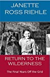 Return to the Wilderness: The Final Years off the Grid (Growing up Wild #4)