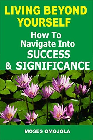 Living Beyond Yourself: How To Navigate Into Success And Significance (Living your dreams, Why am I here, Goals in Life, Dreams and Meanings, Choosing a Career)