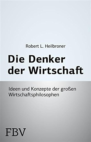 Die Denker der Wirtschaft: Ideen und Konzepte der großen Wirtschaftsphilosophen