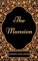 The Mansion: By Henry Van Dyke : Illustrated