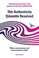 The Authenticity Dilemma Resolved: Unleashing Your Passion and Purpose to Live More Authentically