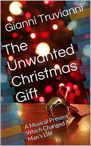 The Unwanted Christmas Gift: A Musical Present Which Changed A Man's Life