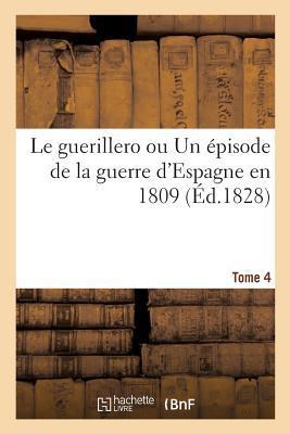 Le Guerillero Ou Un A(c)Pisode de La Guerre D'Espagne En 1809. Tome 4