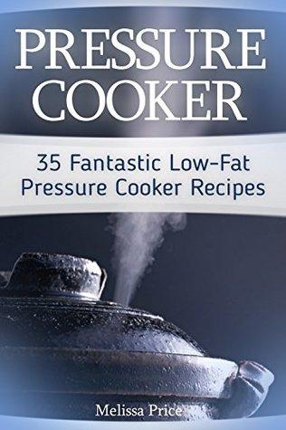Pressure Cooker: 35 Fantastic Low-Fat Pressure Cooker Recipes