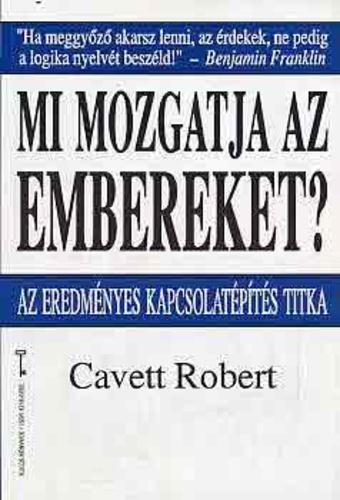 Mi mozgatja az embereket? – Az eredményes kapcsolatépítés titka Cavett Robert