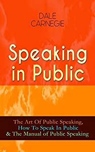 Speaking in Public: The Art Of Public Speaking, How To Speak In Public & The Manual of Public Speaking: Improve Your Presentation & Communication Skills With Proven Guidelines and Famous Examples