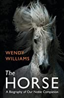 The Horse: A Biography of Our Noble Companion