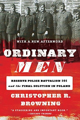 Ordinary Men: Reserve Police Battalion 101 and the Final Solution in Poland by Christopher R. Browning