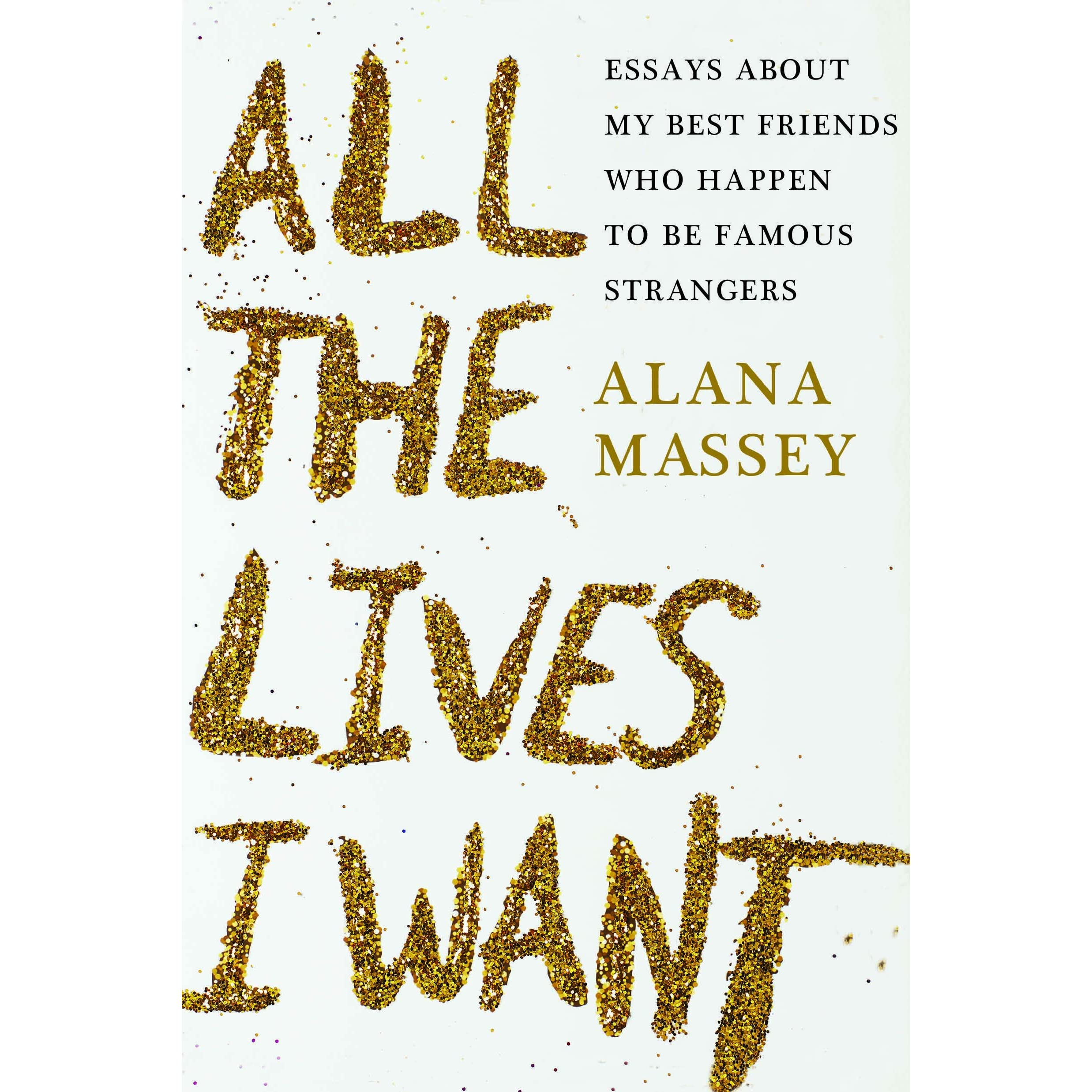 all the lives i want essays about my best friends who happen to all the lives i want essays about my best friends who happen to be famous strangers by alana massey