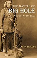 The Battle of Big Hole: A History of General Gibbon's Engagement with Nez Percés Indians in the Big Hole Valley, Montana, August 9th, 1877 (Annotated)