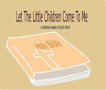 Let The Little Children Come To Me: A Children's book of God's word