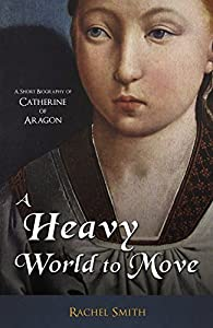 A Heavy World to Move: A Short Biography of Catherine of Aragon