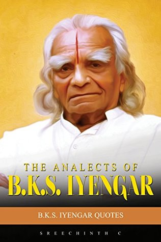 The Analects of B.K.S. Iyengar: B.K.S. Iyengar Quotes
