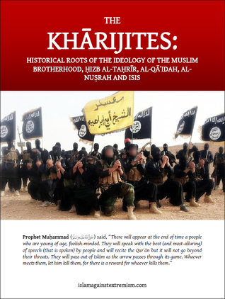The Kharijites: Historical Roots of the Ideology of the Muslim Brotherhood, Hizb al-Tahrir, Al-Qaidah, Al-Nusrah and ISIS