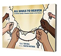 All Souls to Heaven: A Catholic Family's Complete Guide to the Rosary