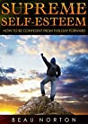 Supreme Self-Esteem: How to Be Confident From This Day Forward