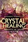 Crystal Healing: Charge Up Your Mind, Body And Soul (Crystal Healing For Beginners, Chakras, Meditating With Crystals, Healing Stones, Crystal Magic, Power of Crystals) (Beginner's Journey, #1)