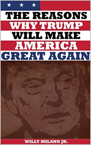 The Reasons Why Trump Will Make America Great Again: A book in which liberals, conservatives, Democrats, Republicans, Obama, Clinton and even your Facebook and Twitter friends will agree on