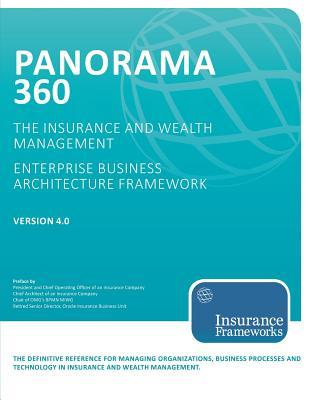 Panorama 360 Insurance and Wealth Management Enterprise Business Architecture Framework: The Definitive Reference for Managing Organizations and Planning, Designing, Developing, and Implementing Business Processes and Technology in the Insurance and We...