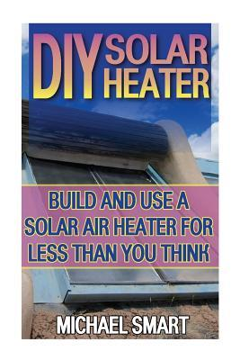 DIY Solar Heater: Build and Use a Solar Air Heater for Less Than You Think: (Energy Independence, Lower Bills & Off Grid Living)