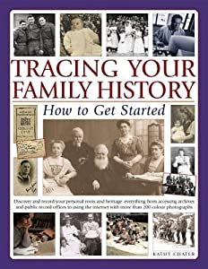 Tracing Your Family History: How to Get Started: Discover Your Personal Roots and Heritage: Everything from Accessing Archives and Public Record Offices to Using the Internet, with More Than 135 Photographs and Artworks