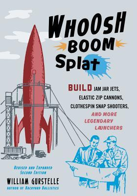 Whoosh Boom Splat Build Jam Jar Jets, Elastic Zip Cannons, Clothespin Snap Shooters, and More Legendary Launchers