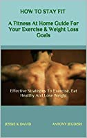 HOW TO STAY FIT AT THE COMFORT OF YOUR HOME: Effective strategies to exercise eat healthy and lose weight