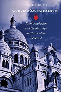 Cor Jesu Sacratissimum: From Secularism and the New Age to Christendom Renewed