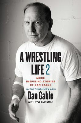 A Wrestling Life 2: More Inspiring Stories of Dan Gable
