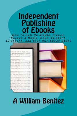 Independent Publishing of eBooks: How to Sell on Kindle, iTunes, Barnes & Noble, Kobo, Flipkart, Clickbank, and Your Own eBook Store