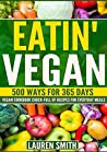 Eatin' Vegan-500 Ways for 365 Days: Vegan Cookbook Chock-Full of Recipes For Everyday Meals